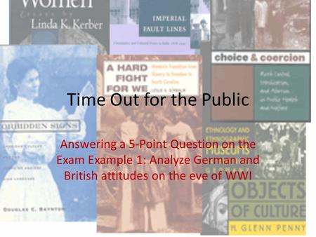 Time Out for the Public Answering a 5-Point Question on the Exam Example 1: Analyze German and British attitudes on the eve of WWI.