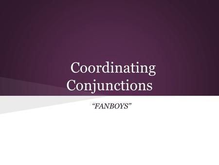 "Coordinating Conjunctions ""FANBOYS"". Coordinating Conjunctions There are seven coordinating conjunctions: F-- For - same as because, shows cause A--And."