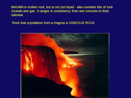 MAGMA is molten rock, but is not just liquid - also contains bits of rock crystals and gas. It ranges in consistency from wet concrete to thick oatmeal.