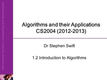 Algorithms and their Applications CS2004 (2012-2013) Dr Stephen Swift 1.2 Introduction to Algorithms.