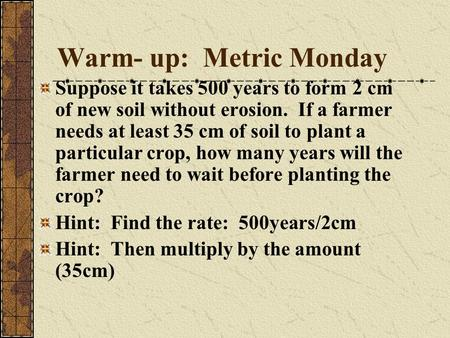 Warm- up: Metric Monday Suppose it takes 500 years to form 2 cm of new soil without erosion. If a farmer needs at least 35 cm of soil to plant a particular.