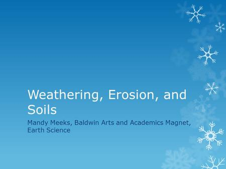Weathering, Erosion, and Soils Mandy Meeks, Baldwin Arts and Academics Magnet, Earth Science.