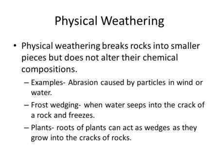 Physical Weathering Physical weathering breaks rocks into smaller pieces but does not alter their chemical compositions. Examples- Abrasion caused by particles.