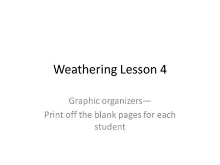 Weathering Lesson 4 Graphic organizers— Print off the blank pages for each student.