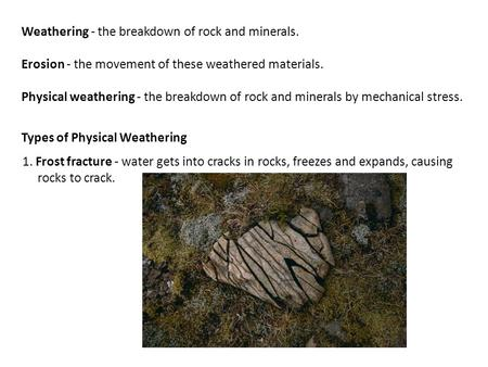 Weathering - the breakdown of rock and minerals. Erosion - the movement of these weathered materials. Physical weathering - the breakdown of rock and minerals.