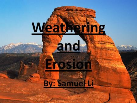 Weathering and Erosion By: Samuel Li. Through weathering and erosion, Earth changes everyday, either by dropping sediments to form a layer, or by wearing.
