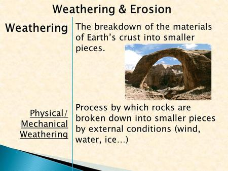 Weathering Physical/ Mechanical Weathering The breakdown of the materials of Earth's crust into smaller pieces. Process by which rocks are broken down.