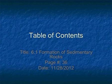 Table of Contents Title: 6.1 Formation of Sedimentary Rocks Page #: 36 Date: 11/28/2012.