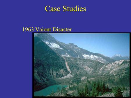 Case Studies 1963 Vaiont Disaster. Case Studies Ancient slide and recent small slide gave reason to worry.