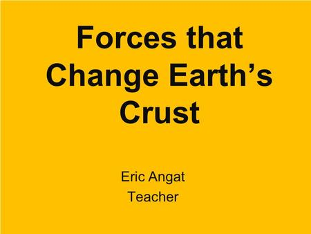 Forces that Change Earth's Crust Eric Angat Teacher.