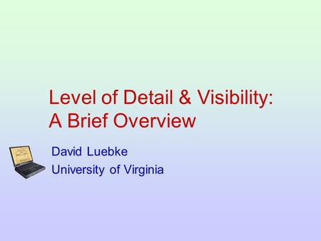Level of Detail & Visibility: A Brief Overview David Luebke University of Virginia.