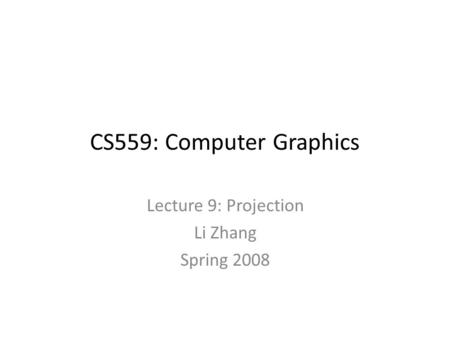 CS559: Computer Graphics Lecture 9: Projection Li Zhang Spring 2008.