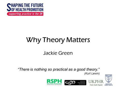 "Why Theory Matters Jackie Green ""There is nothing so practical as a good theory."" (Kurt Lewin)"