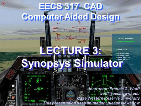 CWRU EECS 317 EECS 317 CAD Computer Aided Design LECTURE 3: Synopsys Simulator Instructor: Francis G. Wolff Case Western Reserve University.