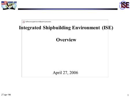 27 Apr '06 1 Integrated Shipbuilding Environment (ISE) Overview April 27, 2006.