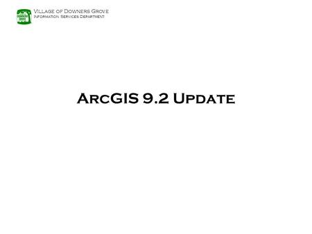 Village of Downers Grove Information Services Department ArcGIS 9.2 Update.