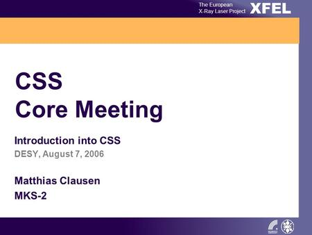 XFEL The European X-Ray Laser Project CSS Core Meeting Introduction into CSS DESY, August 7, 2006 Matthias Clausen MKS-2.
