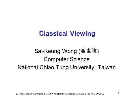 1 E. Angel and D. Shreiner : Interactive Computer Graphics 6E © Addison-Wesley 2012 Classical Viewing Sai-Keung Wong ( 黃世強 ) Computer Science National.