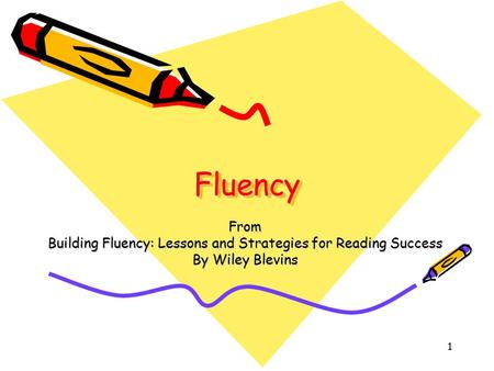 1 FluencyFluency From Building Fluency: Lessons and Strategies for Reading Success By Wiley Blevins.