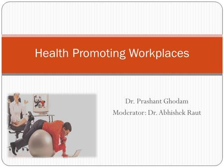 Dr. Prashant Ghodam Moderator: Dr. Abhishek Raut Health Promoting Workplaces.