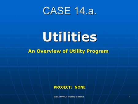 2005 HYPACK Training Seminar 1 CASE 14.a. Utilities PROJECT: NONE An Overview of Utility Program.