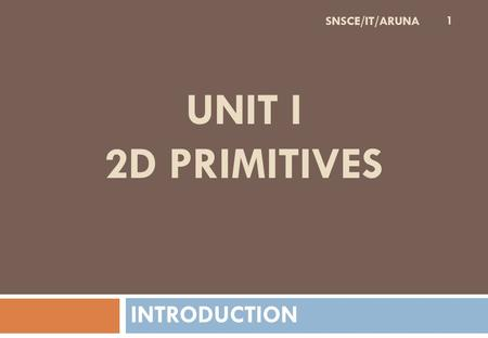 UNIT I 2D PRIMITIVES INTRODUCTION 1 SNSCE/IT/ARUNA.