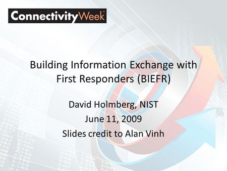 Building Information Exchange with First Responders (BIEFR) David Holmberg, NIST June 11, 2009 Slides credit to Alan Vinh.