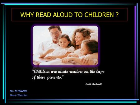 "WHY READ ALOUD TO CHILDREN ? Mr. N.TENZIN Head Librarian ""Children are made readers on the laps of their parents. Emilie Buchwald."