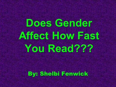 Does Gender Affect How Fast You Read??? By: Shelbi Fenwick.