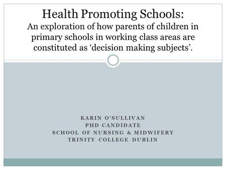 KARIN O'SULLIVAN PHD CANDIDATE SCHOOL OF NURSING & MIDWIFERY TRINITY COLLEGE DUBLIN Health Promoting Schools: An exploration of how parents of children.