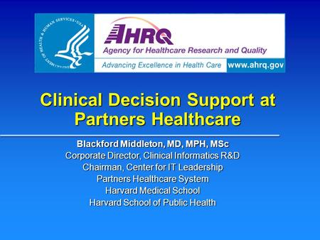 Clinical Decision Support at Partners Healthcare Blackford Middleton, MD, MPH, MSc Corporate Director, Clinical Informatics R&D Chairman, Center for IT.