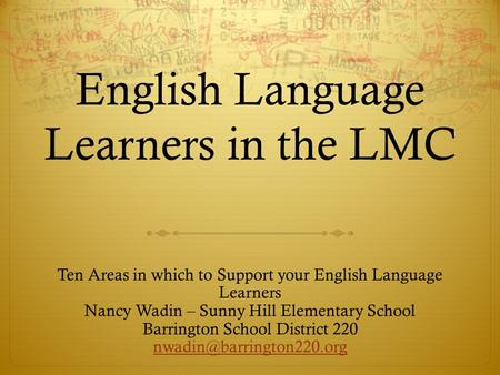 English Language Learners in the LMC Ten Areas in which to Support your English Language Learners Nancy Wadin – Sunny Hill Elementary School Barrington.