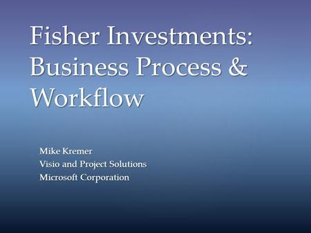 Fisher Investments: Business Process & Workflow Mike Kremer Visio and Project Solutions Microsoft Corporation.