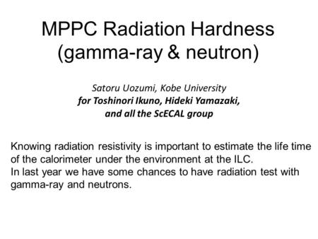 MPPC Radiation Hardness (gamma-ray & neutron) Satoru Uozumi, Kobe University for Toshinori Ikuno, Hideki Yamazaki, and all the ScECAL group Knowing radiation.