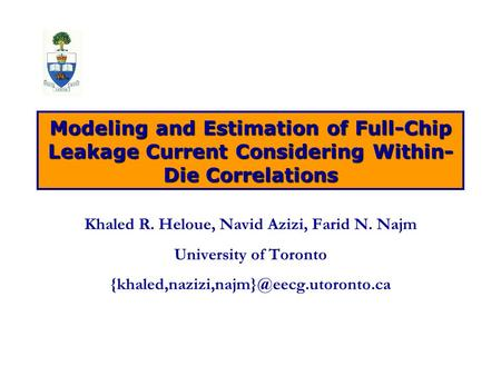 Modeling and Estimation of Full-Chip Leakage Current Considering Within- Die Correlations Khaled R. Heloue, Navid Azizi, Farid N. Najm University of Toronto.