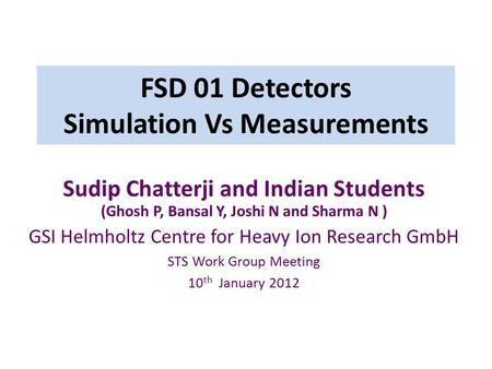 FSD 01 Detectors Simulation Vs Measurements Sudip Chatterji and Indian Students (Ghosh P, Bansal Y, Joshi N and Sharma N ) GSI Helmholtz Centre for Heavy.