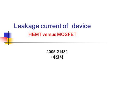 Leakage current of device HEMT versus MOSFET 2005-21482 이진식.