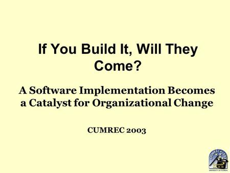 If You Build It, Will They Come? A Software Implementation Becomes a Catalyst for Organizational Change CUMREC 2003.