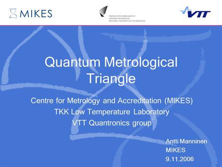 Quantum Metrological Triangle Centre for Metrology and Accreditation (MIKES) TKK Low Temperature Laboratory VTT Quantronics group Antti Manninen MIKES.