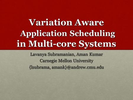 Variation Aware Application Scheduling in Multi-core Systems Lavanya Subramanian, Aman Kumar Carnegie Mellon University {lsubrama,