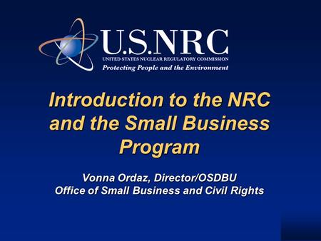 Introduction to the NRC and the Small Business Program Vonna Ordaz, Director/OSDBU Office of Small Business and Civil Rights Introduction to the NRC and.