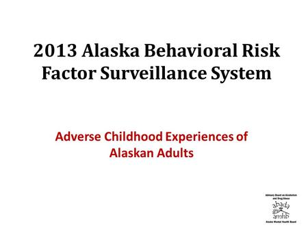 2013 Alaska Behavioral Risk Factor Surveillance System Adverse Childhood Experiences of Alaskan Adults.