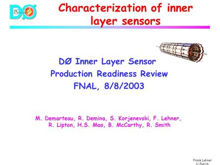Frank Lehner U Zurich Characterization of inner layer sensors DØ Inner Layer Sensor Production Readiness Review FNAL, 8/8/2003 M. Demarteau, R. Demina,