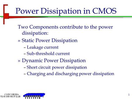 1 Power Dissipation in CMOS Two Components contribute to the power dissipation: »Static Power Dissipation –Leakage current –Sub-threshold current »Dynamic.