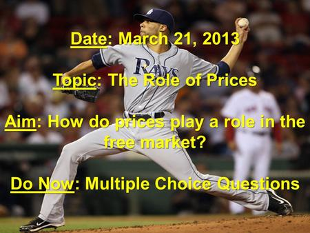 Date: March 21, 2013 Topic: The Role of Prices Aim: How do prices play a role in the free market? Do Now: Multiple Choice Questions.
