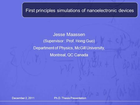 December 2, 2011Ph.D. Thesis Presentation First principles simulations of nanoelectronic devices Jesse Maassen (Supervisor : Prof. Hong Guo) Department.