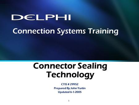 1 Connector Sealing Technology CTIS # 29952 Prepared By John Yurtin Updated 6-1-2005 Connection Systems Training.