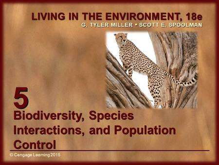 © Cengage Learning 2015 LIVING IN THE ENVIRONMENT, 18e G. TYLER MILLER SCOTT E. SPOOLMAN © Cengage Learning 2015 5 Biodiversity, Species Interactions,