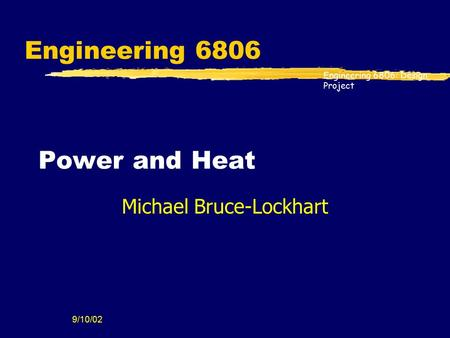 Engineering 6806: Design Project 9/10/02 Engineering 6806 Power and Heat Michael Bruce-Lockhart.