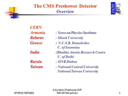 ATHENS HEP2003 A.Kyriakis (Preshower INP Demokritos group)1 The CMS Preshower Detector Overview CERN Armenia : Yerevan Physics Institute Belarus : Minsk.